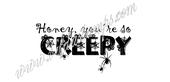 Honey you're so creepy