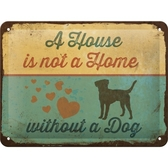 Metal sign - A house is not a home without a dog